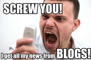 Screw you!  I get all my news from BLOGS!